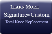 Learn More - Signature Custom Total  Knee Replacement